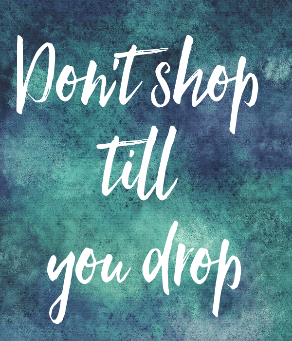 don't shop till you drop